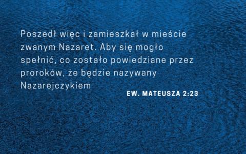 Ew. Mateusza 2:23: poszedł więc i zamieszkał w mieście zwanym Nazaret. Aby się mogło spełnić, co zostało powiedziane przez proroków, że będzie nazywany Nazarejczykiem.