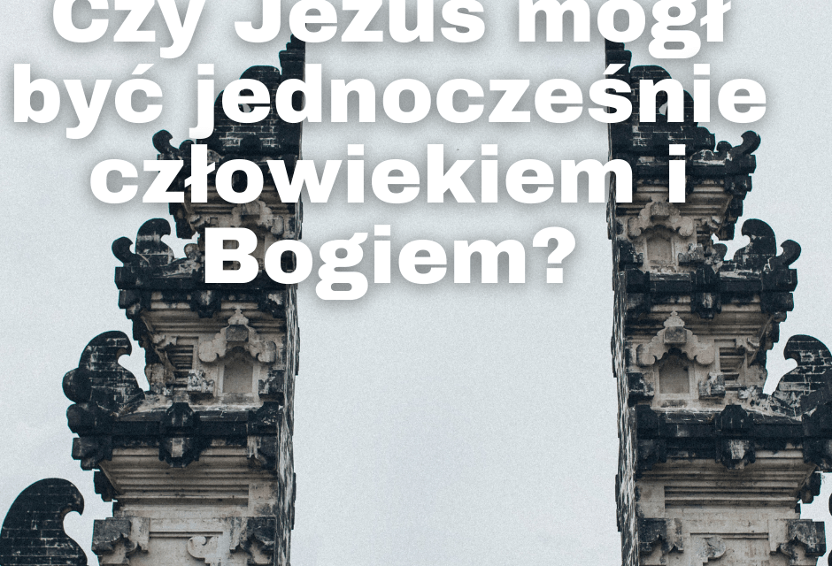 Czy Jezus mógł być jednocześnie człowiekiem i Bogiem?