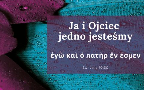 """Jana 10:30: """"Ja i Ojciec jedno jesteśmy"""""""